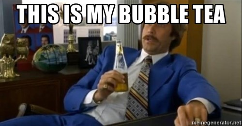 That escalated quickly-Ron Burgundy - THIS IS MY BUBBLE TEA