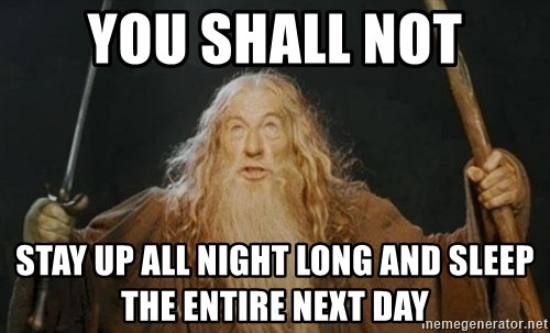 You shall not pass - You shall not stay up all night long and sleep the entire next day