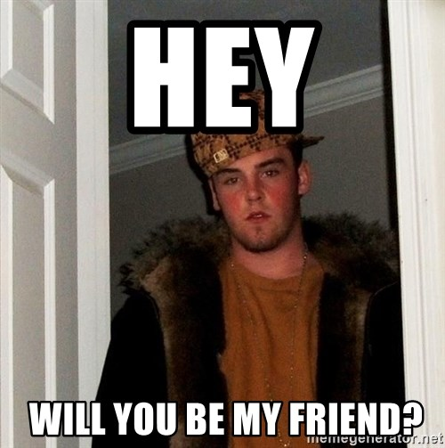 Scumbag Steve - Hey  will you be my friend?