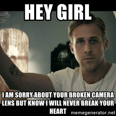 ryan gosling hey girl - hey girl  I am sorry about your broken camera lens but know I will never break your heart