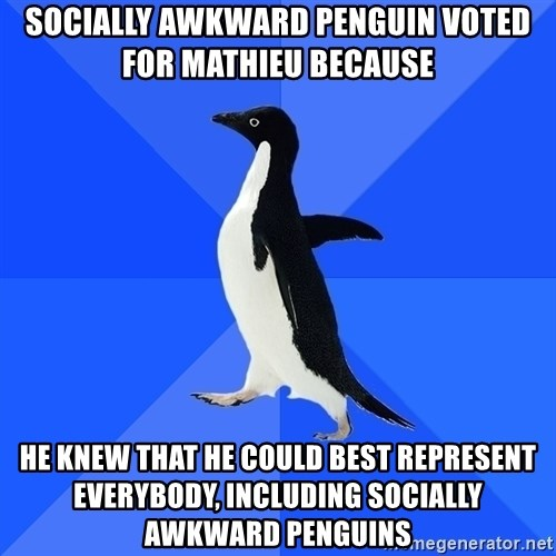 Socially Awkward Penguin - Socially awkward penguin voted for Mathieu because he knew that he could best represent everybody, including socially awkward penguins