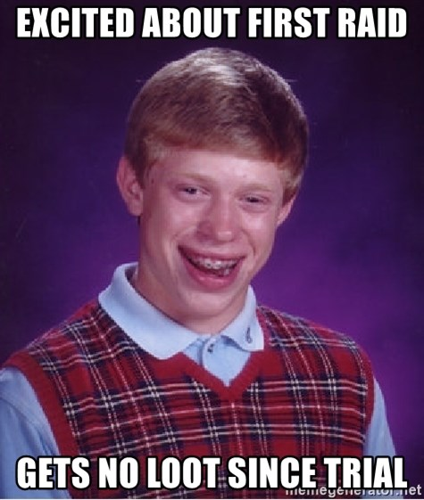 Bad Luck Brian - excited about first raid gets no loot since trial