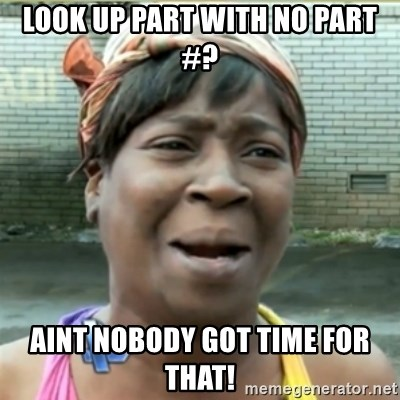 Ain't Nobody got time fo that - Look up part with no Part #? Aint nobody got time for that!