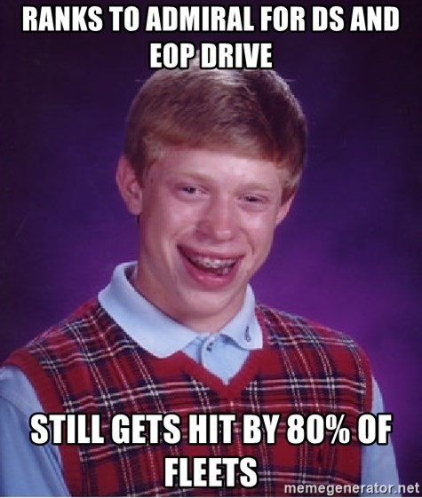 Bad Luck Brian - Ranks to Admiral for DS and EOP drive still gets hit by 80% OF FLEETS