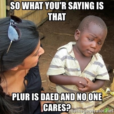 Skeptical 3rd World Kid - so what you'r saying is that PLUR is daed and no one cares?