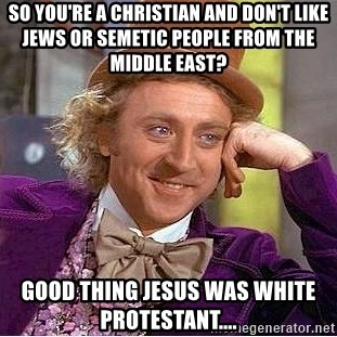 Willy Wonka - So you're a Christian and Don't like jews or semetic people from The Middle East?  Good thing Jesus Was WhiTe proTestAnt....