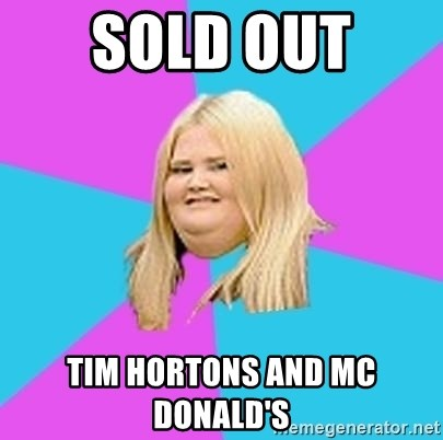 Fat Girl - SOLD OUT  TIM HORTONS AND MC DONALD'S