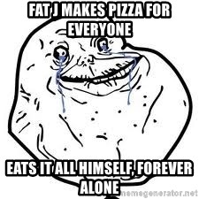 forever alone 2 - FAT J MAKES PIZZA FOR EVERYONE  EATS IT ALL HIMSELF, FOREVER ALONE