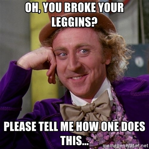 Willy Wonka - Oh, you broke your leggins? Please tell me how One does this...