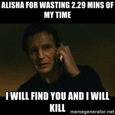 liam neeson taken - Alisha For wasting 2.29 mins of my time I will find you and I will kill