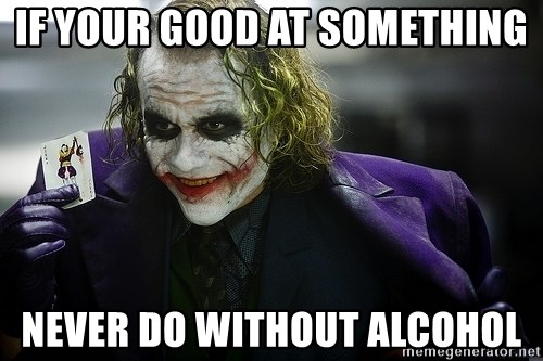 joker - If your good at something never do without alcohol