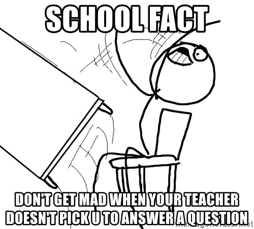 Desk Flip Rage Guy - SCHOOL FACT DON'T GET MAD WHEN YOUR TEACHER DOESN'T PICK U TO ANSWER A QUESTION