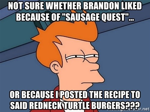 """Futurama Fry - Not sure whether Brandon liked because of """"sausage quest""""...  Or Because I posted the recipe to said redneck turtle burgers???"""