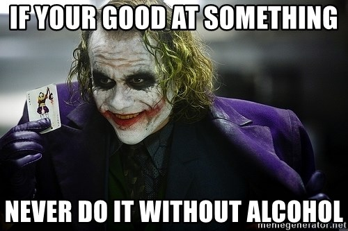 joker - if your good at something never do it without alcohol