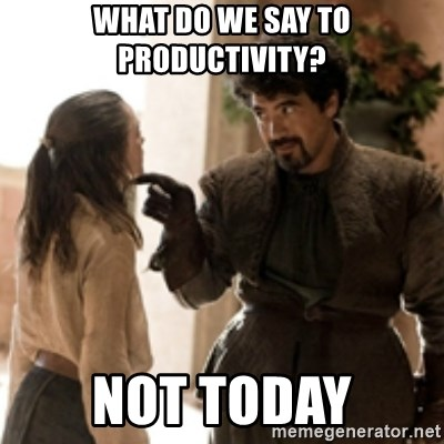 What do we say to the God of Death ? Not today. - what do we say to productivity? not today