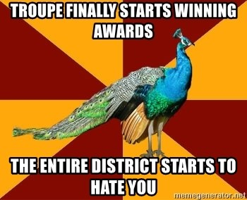 Thespian Peacock - Troupe finally starts winning awards the entire district starts to hate you