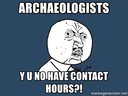Y U No - Archaeologists y u no have contact hours?!