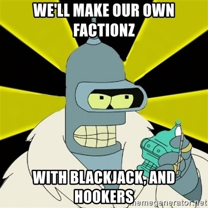 Bender IMHO - We'll make our own Factionz with blackjack, and hookers
