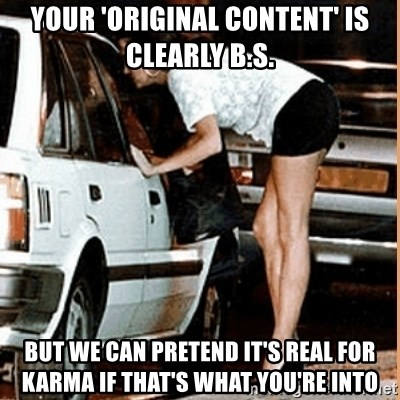 If thats what your into - Your 'original content' is clearly b.s. but we can pretend it's real for karma if that's what you're into