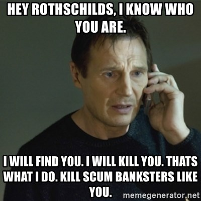 I don't know who you are... - HEY ROTHSCHILDS, I KNOW WHO YOU ARE.  I WILL FIND YOU. I WILL KILL YOU. THATS WHAT I DO. KILL SCUM BANKSTERS LIKE YOU.