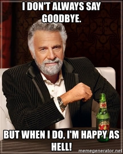 The Most Interesting Man In The World - I don't always say goodbye. But when I do, I'm happy as hell!