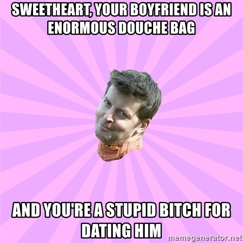 Sassy Gay Friend - Sweetheart, your boyfriend is an enormous douche bag  And you're a stupid bitch for dating him