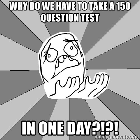 Whyyy??? - why do we have to take a 150 question test in one day?!?!