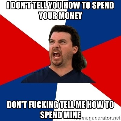 kenny powers - i don't tell you how to spend your money don't fucking tell me how to spend mine