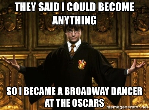 Harry Potter Come At Me Bro - thEY SAID I COULD BECOME ANYTHING so i became a broadway dancer at the oscars