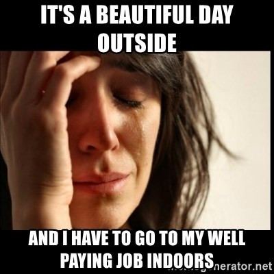 First World Problems - it's a beautiful day outside and i have to go to my well paying job indoors