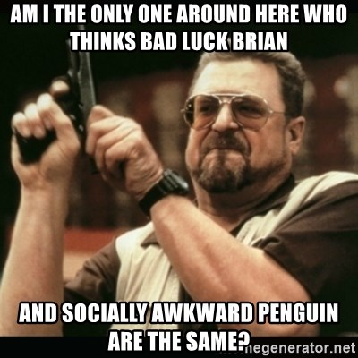 am i the only one around here - Am I the only one around here who thinks bad luck brian and socially awkward penguin are the same?