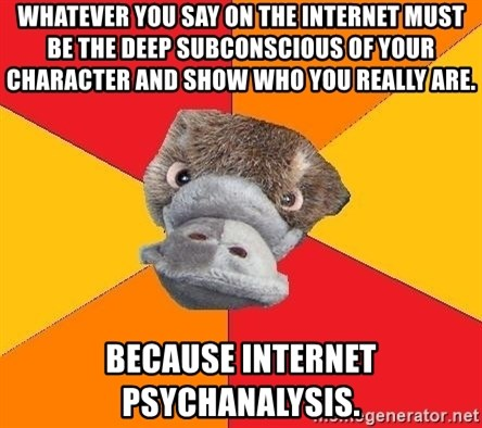 Psychology Student Platypus - whatever you say on the internet must be the deep subconscious of your character and show who you really are. because internet psychanalysis.