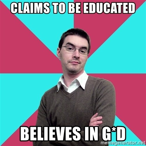 Privilege Denying Dude - Claims to be educated Believes in G*d