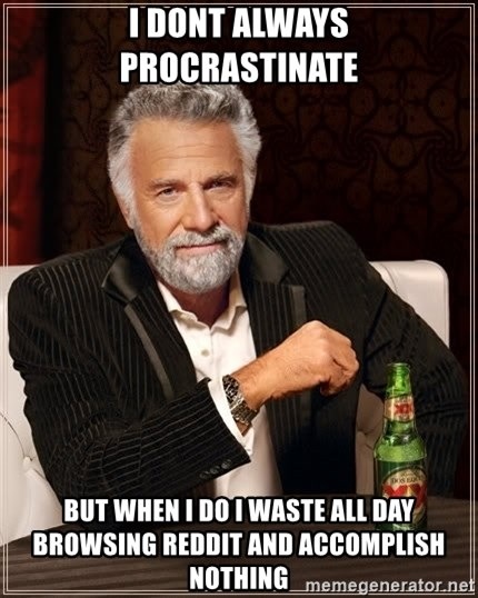 The Most Interesting Man In The World - i dont always procrastinate but when i do i waste all day browsing reddit and accomplish nothing