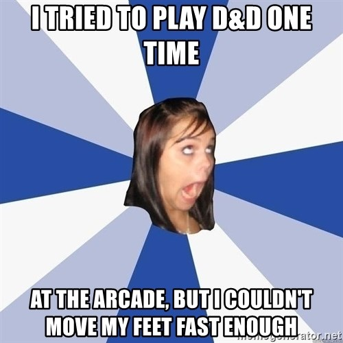 Annoying Facebook Girl - I tried to play d&d one time at the arcade, but I couldn't move my feet fast enough