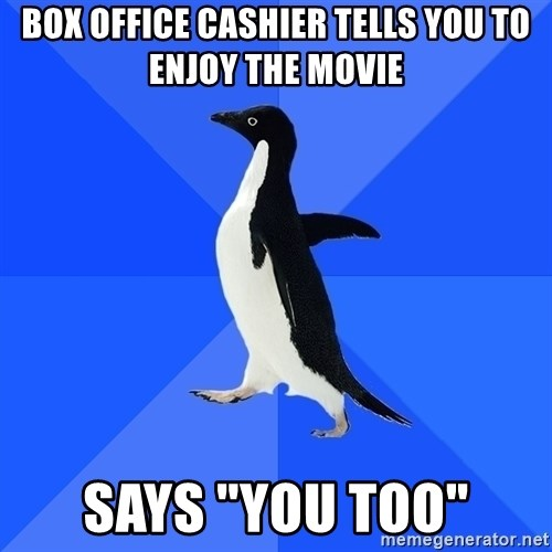"Socially Awkward Penguin - box office cashier Tells you to enjoy the movie Says ""You too"""