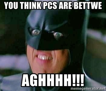 Goddamn Batman - you think pcs are bettwe aghhhh!!!