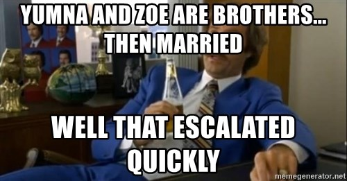 That escalated quickly-Ron Burgundy - yumna and zoe are brothers... then married well that escalated quickly