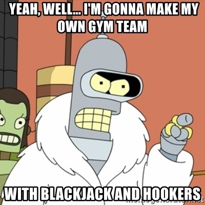 bender blackjack and hookers -  Yeah, well... I'm gonna MAKE MY OWN GYM TEAM WIth blackjack AND HOOKERS