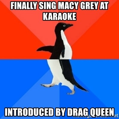Socially Awesome Awkward Penguin - Finally sing Macy grey at karaoke  Introduced by drag queen