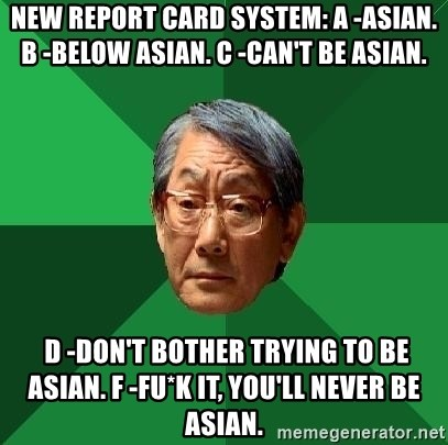 High Expectations Asian Father - New report card system: A -Asian. B -Below Asian. C -Can't be Asian.   D -Don't bother trying to be Asian. F -Fu*k it, you'll never be Asian.