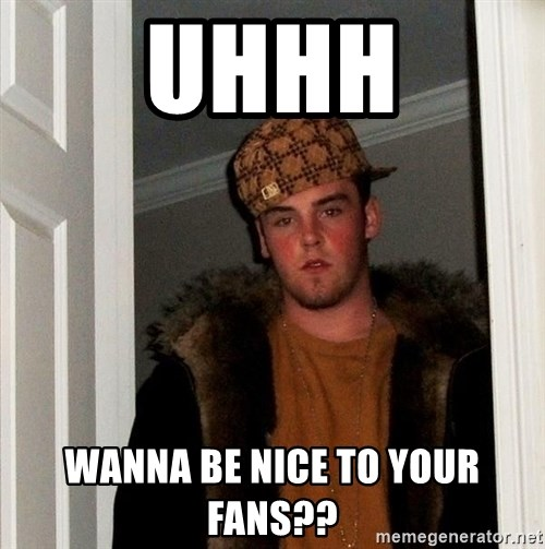Scumbag Steve - Uhhh Wanna be nice to your fans??