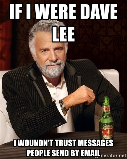 Dos Equis Man - IF I WERE DAVE LEE               I WOUNDN'T TRUST MESSAGES PEOPLE SEND BY EMAIL