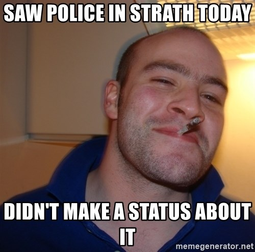 Good Guy Greg - saw police in strath today  didn't make a status about it