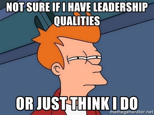 Futurama Fry - Not sure If I have leadership qualities Or just think i do