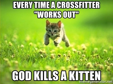 "God Kills A Kitten - Every time a crossfitter ""works out"" God kills a kitten"