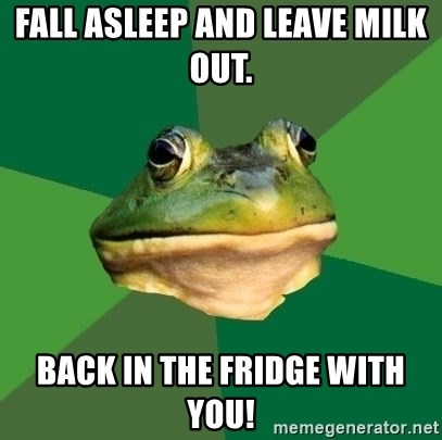Foul Bachelor Frog - Fall asleep and leave milk out.  Back in the Fridge with you!