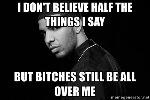 Drake quotes - I don't believe half the things i say but bitches still be all over me