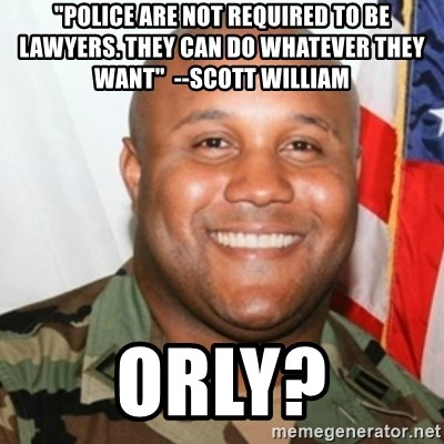 """Christopher Dorner - """"Police are not required to be lawyers. They can do whatever they want""""  --Scott William orly?"""