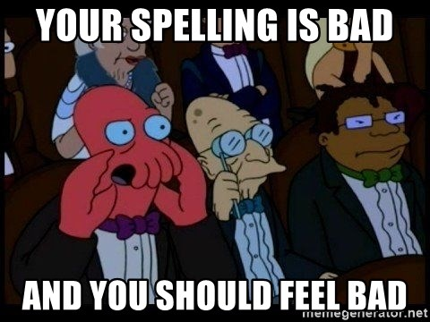 Zoidberg - Your spelling is bad and you should feel bad